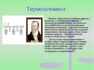 Термоэлемент Явление, обнаруженное Зеебеком, имеет не магнитную, а электричес