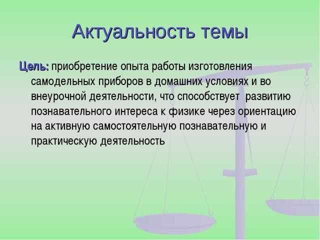 Актуальность темы Цель: приобретение опыта работы изготовления самодельных пр...