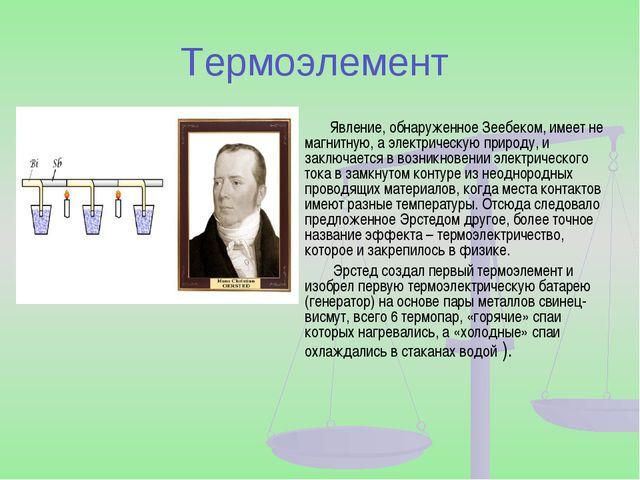 Термоэлемент Явление, обнаруженное Зеебеком, имеет не магнитную, а электричес...