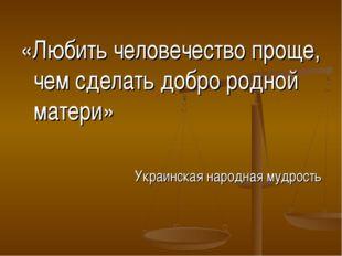 «Любить человечество проще, чем сделать добро родной матери» Украинская народ