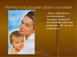 Мечты о будущем своих сыновей - Я хочу, чтобы мой сын стал выдающимся человек