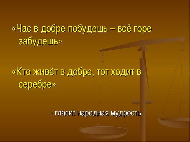 «Час в добре побудешь – всё горе забудешь» «Кто живёт в добре, тот ходит в се...