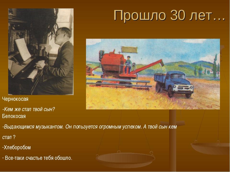 Прошло 30 лет… Чернокосая -Кем же стал твой сын? Белокосая -Выдающимся музыка...