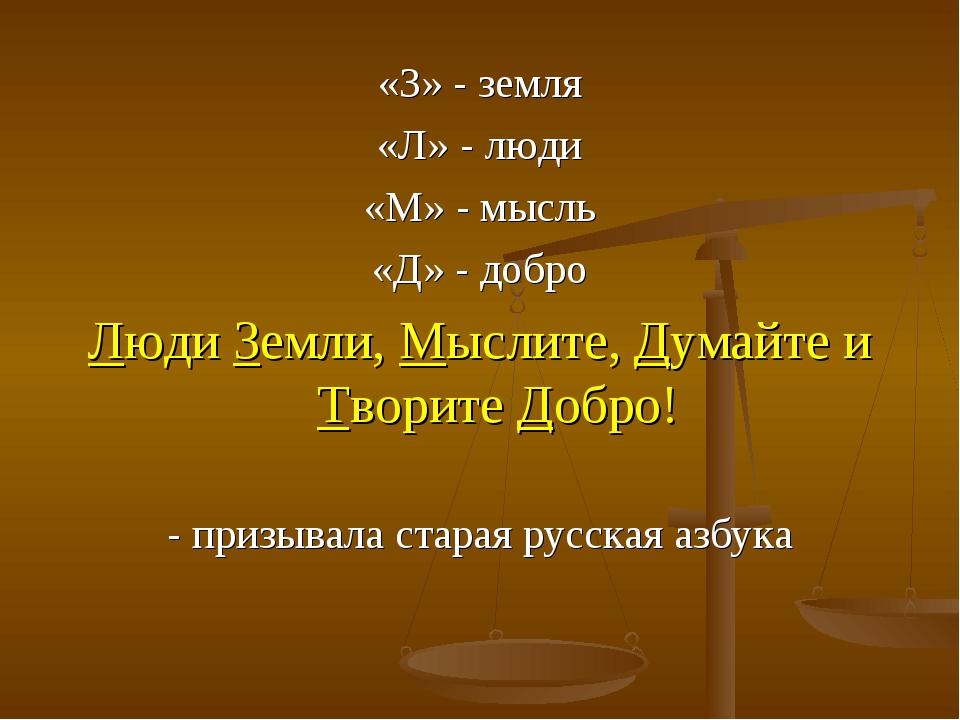 «З» - земля «Л» - люди «М» - мысль «Д» - добро Люди Земли, Мыслите, Думайте и...