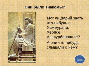 Они были знакомы? Мог ли Дарий знать что-нибудь о Хаммурапи, Хеопсе, Ашшурбан