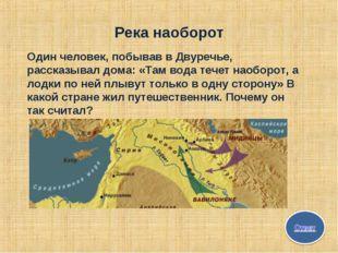 Река наоборот Один человек, побывав в Двуречье, рассказывал дома: «Там вода т