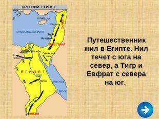 Путешественник жил в Египте. Нил течет с юга на север, а Тигр и Евфрат с севе