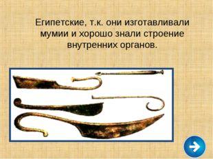 Египетские, т.к. они изготавливали мумии и хорошо знали строение внутренних о