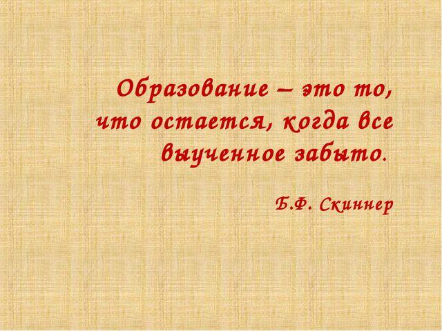 Образование – это то, что остается, когда все выученное забыто. Б.Ф. Скиннер