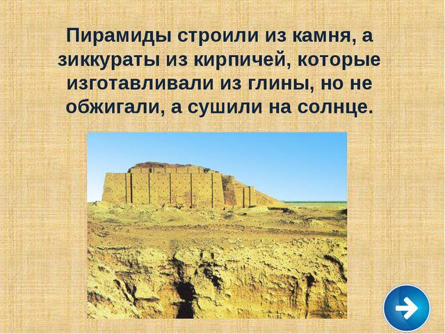 Пирамиды строили из камня, а зиккураты из кирпичей, которые изготавливали из...