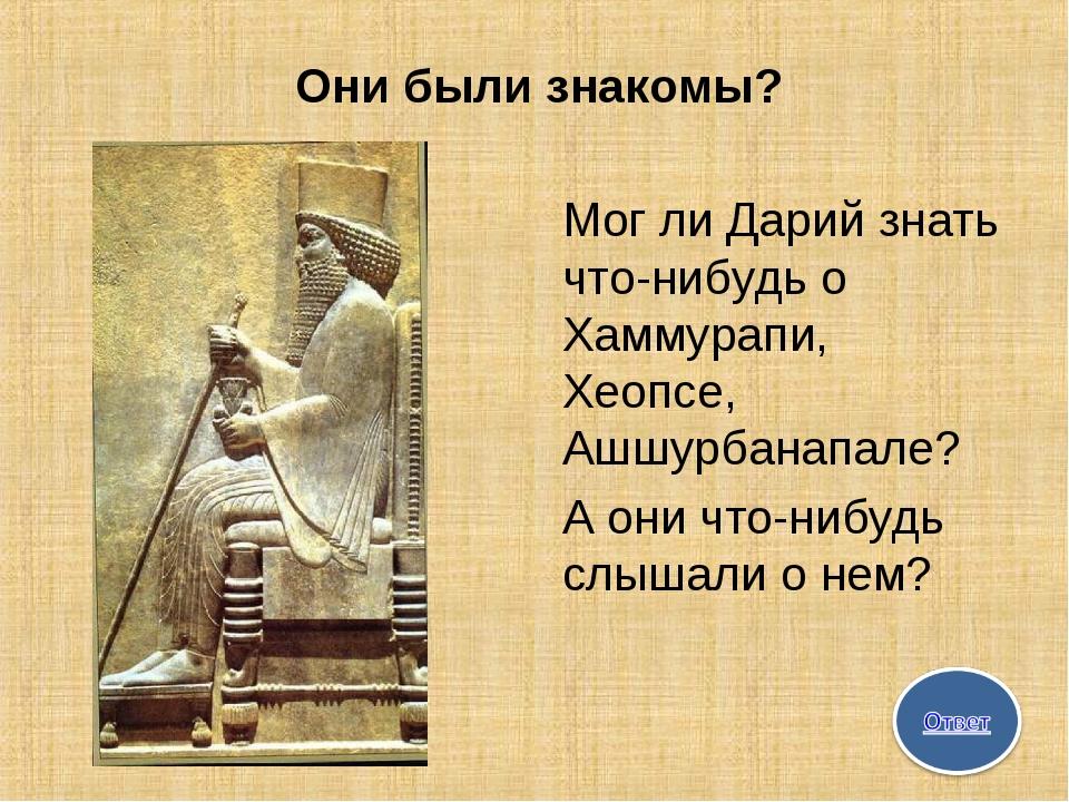 Они были знакомы? Мог ли Дарий знать что-нибудь о Хаммурапи, Хеопсе, Ашшурбан...