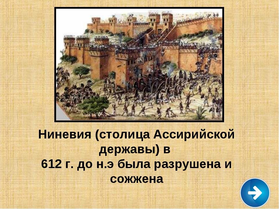 Ассирийцы Ниневия (столица Ассирийской державы) в 612 г. до н.э была разрушен...