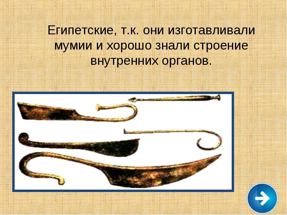 Египетские, т.к. они изготавливали мумии и хорошо знали строение внутренних о...