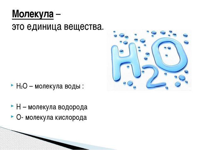 Н2О – молекула воды : Н – молекула водорода О- молекула кислорода Молекула –...