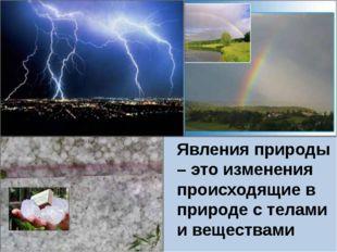 Явления природы – это изменения происходящие в природе с телами и веществами
