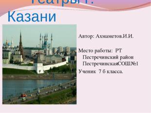 Театры г. Казани Автор: Ахмаметов.И.И. Место работы: РТ Пестречинский район