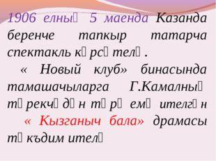 1906 елның 5 маенда Казанда беренче тапкыр татарча спектакль күрсәтелә. « Нов