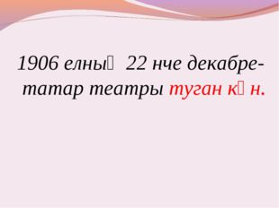 1906 елның 22 нче декабре- татар театры туган көн.
