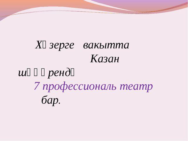 Хәзерге вакытта Казан шәһәрендә 7 профессиональ театр бар.