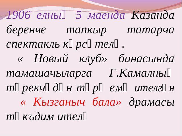 1906 елның 5 маенда Казанда беренче тапкыр татарча спектакль күрсәтелә. « Нов...