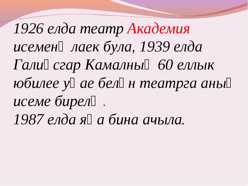 1926 елда театр Академия исеменә лаек була, 1939 елда Галиәсгар Камалның 60 е...