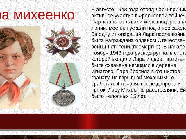 Лара михеенко В августе 1943 года отряд Лары принимал активное участие в «рел...