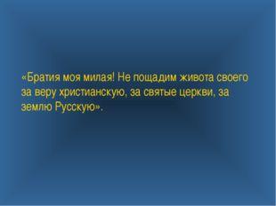 «Братия моя милая! Не пощадим живота своего за веру христианскую, за святые ц