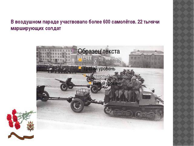 В воздушном параде участвовало более 600 самолётов. 22 тычячи марширующих сол...