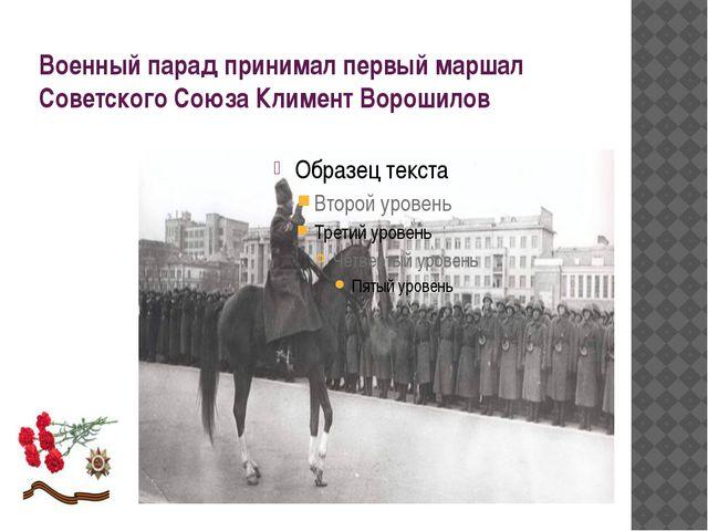 Военный парад принимал первый маршал Советского Союза Климент Ворошилов