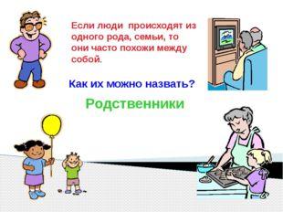Родственники Если люди происходят из одного рода, семьи, то они часто похожи