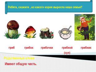 гриб грибок грибочки грибной (суп) грибник Родственные слова Имеют общую част