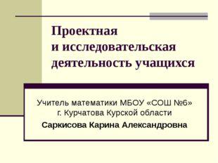 Проектная иисследовательская деятельность учащихся Учитель математики МБОУ «
