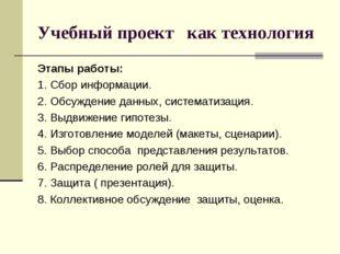 Учебный проект как технология Этапы работы: 1. Сбор информации. 2. Обсуждение