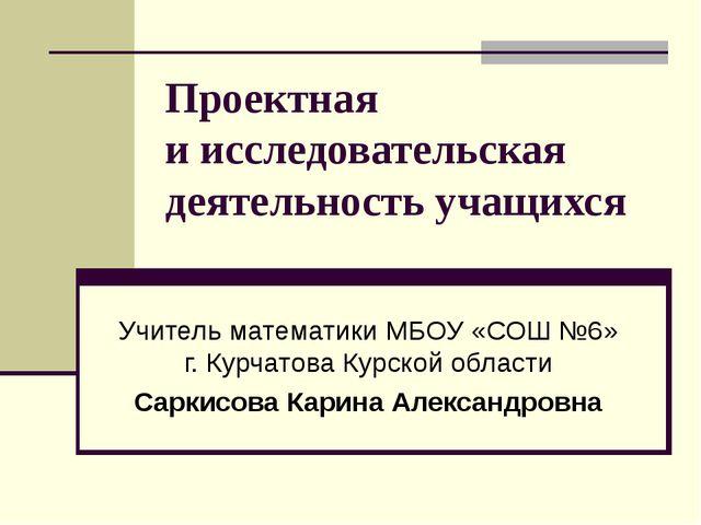 Проектная иисследовательская деятельность учащихся Учитель математики МБОУ «...