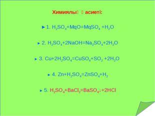 Химиялық қасиеті: ►1. H2SO4+MqO=MqSO4 +Н2О ► 2. H2SO4+2NaOH=Na2SO4+2H2O ► 3.
