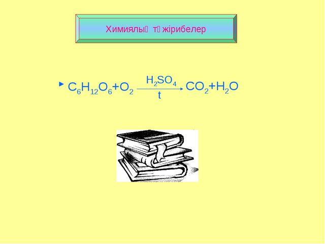 Химиялық тәжірибелер C6H12O6+O2 CO2+H2O H2SO4 t ►