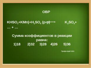 ОВР KHSO3+KMn)+H2SO4 (р-р) K2SO4+ … + … Сумма коэффициентов в реакции равна: