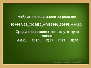 Найдите коэффициенты реакции: K+HNO3=KNO3+NO+N2O+N2+H2O Среди коэффициентов о