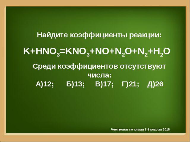 Найдите коэффициенты реакции: K+HNO3=KNO3+NO+N2O+N2+H2O Среди коэффициентов о...
