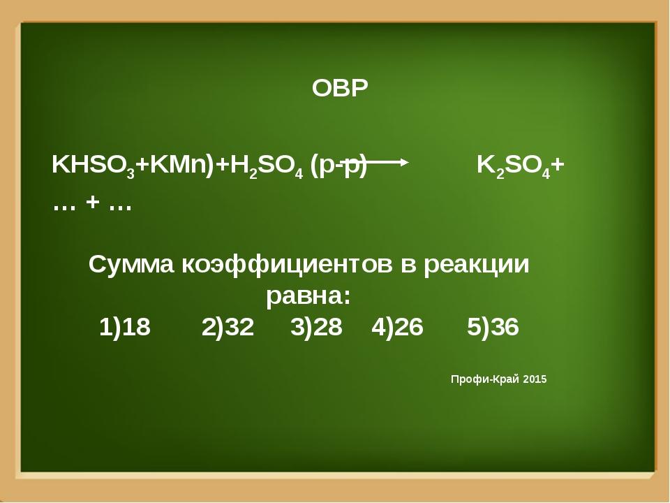 ОВР KHSO3+KMn)+H2SO4 (р-р) K2SO4+ … + … Сумма коэффициентов в реакции равна:...