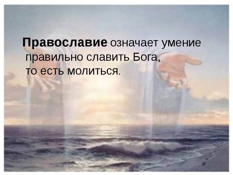 Православие означает умение правильно славить Бога, то есть молиться.