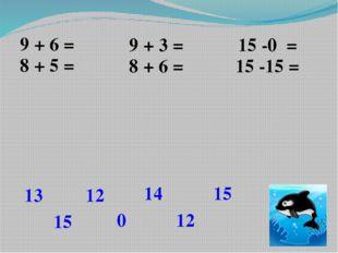 9 + 6 = 9 + 3 = 15 -0 = 15 8 + 5 = 8 + 6 = 15 -15 = 13 12 14 12 15 0