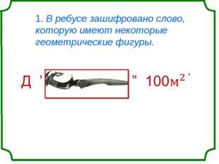 1. В ребусе зашифровано слово, которую имеют некоторые геометрические фигуры.