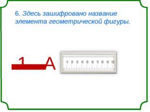6. Здесь зашифровано название элемента геометрической фигуры. '1' А