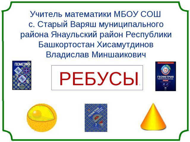 Учитель математики МБОУ СОШ с. Старый Варяш муниципального района Янаульский...