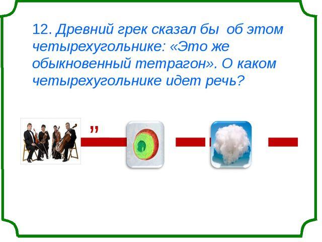12. Древний грек сказал бы об этом четырехугольнике: «Это же обыкновенный тет...
