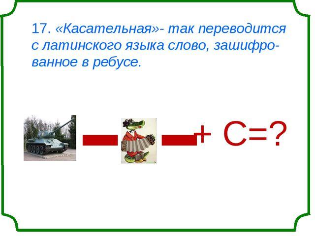 17. «Касательная»- так переводится с латинского языка слово, зашифро-ванное в...