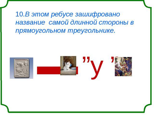 10.В этом ребусе зашифровано название самой длинной стороны в прямоугольном т...