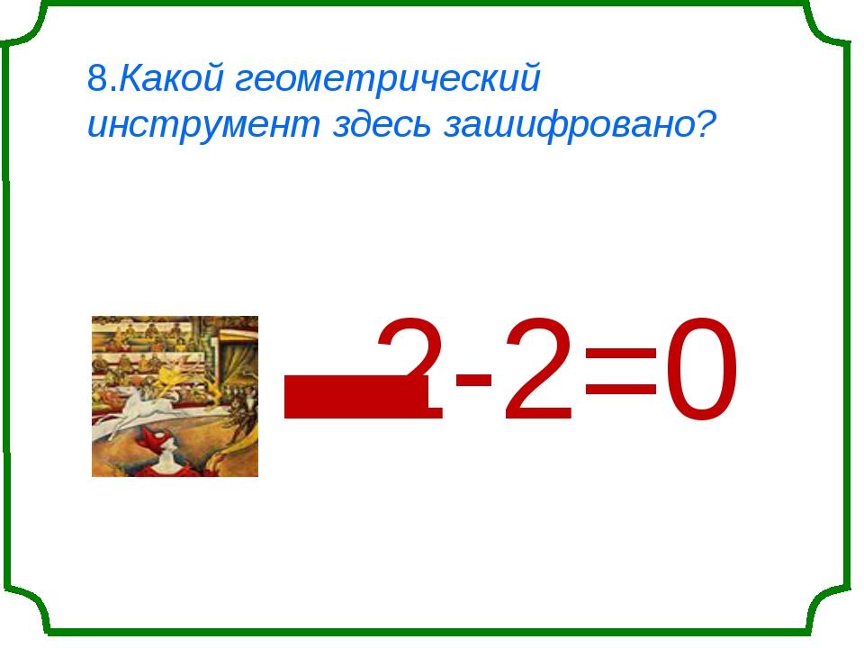 8.Какой геометрический инструмент здесь зашифровано? ' 2-2=0