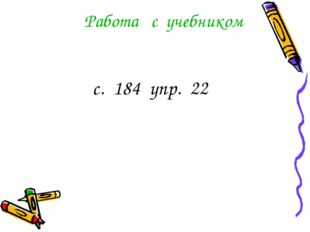 Работа с учебником с. 184 упр. 22